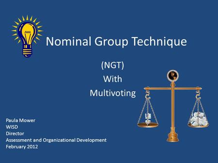 Nominal Group Technique (NGT) With Multivoting Paula Mower WISD Director Assessment and Organizational Development February 2012.
