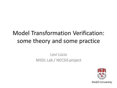 Model Transformation Verification: some theory and some practice Levi Lúcio MSDL Lab / NECSIS project McGill University.