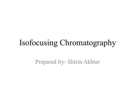 Isofocusing Chromatography Prepared by- Shirin Akhter.