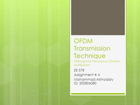OFDM Transmission Technique Orthogonal Frequency Division Multiplexer EE 578 Assignment # 4 Mohammad Alkhodary ID: 200806080.