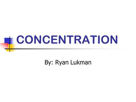 CONCENTRATION By: Ryan Lukman. Definitions of Concentration The ability to direct ones thinking in whatever direction one would intend. A persons ability.