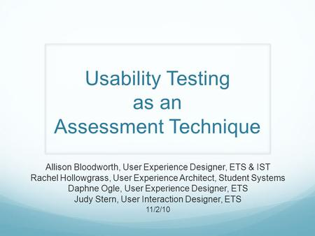 Usability Testing as an Assessment Technique Allison Bloodworth, User Experience Designer, ETS & IST Rachel Hollowgrass, User Experience Architect, Student.