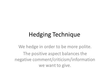 Hedging Technique We hedge in order to be more polite. The positive aspect balances the negative comment/criticism/information we want to give.