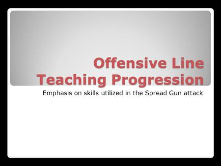 Offensive Line Teaching Progression Emphasis on skills utilized in the Spread Gun attack.