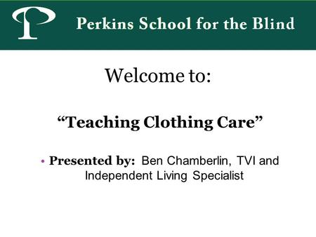 Welcome to: Teaching Clothing Care Presented by: Ben Chamberlin, TVI and Independent Living Specialist.