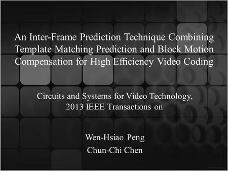 An Inter-Frame Prediction Technique Combining Template Matching Prediction and Block Motion Compensation for High Efciency Video Coding Wen-Hsiao Peng.