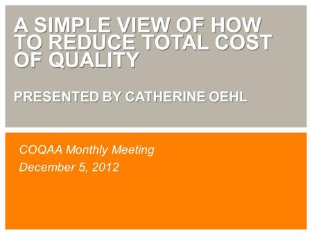 A SIMPLE VIEW OF HOW TO REDUCE TOTAL COST OF QUALITY PRESENTED BY CATHERINE OEHL COQAA Monthly Meeting December 5, 2012.
