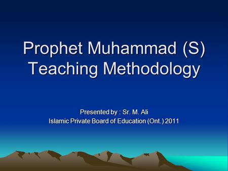 Prophet Muhammad (S) Teaching Methodology Presented by : Sr. M. Ali Islamic Private Board of Education (Ont.) 2011.
