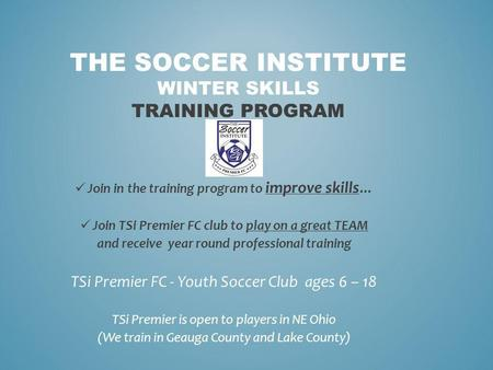 THE SOCCER INSTITUTE WINTER SKILLS TRAINING PROGRAM Join in the training program to improve skills … Join TSi Premier FC club to play on a great TEAM and.