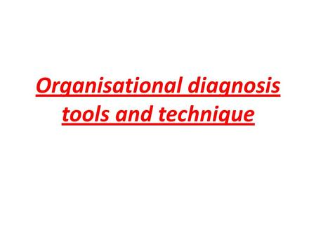 Organisational diagnosis tools and technique. What is Organisational Diagnosis The organisation can be compared to human system. Like human system organisational.