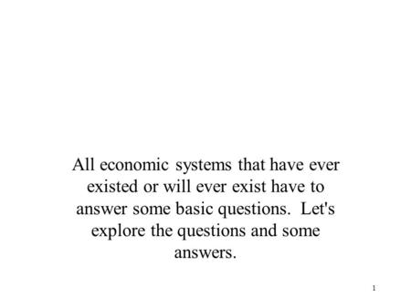 1 All economic systems that have ever existed or will ever exist have to answer some basic questions. Let's explore the questions and some answers.