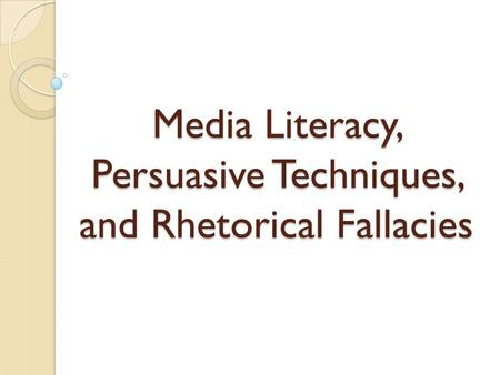 Media Literacy, Persuasive Techniques, and Rhetorical Fallacies