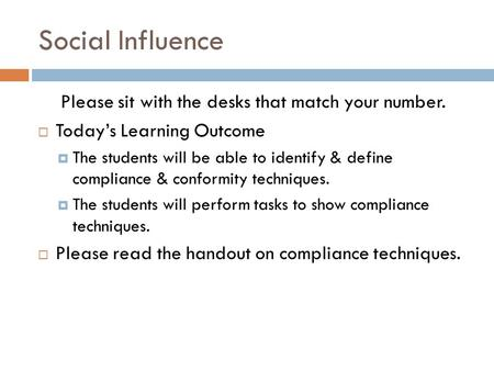Social Influence Please sit with the desks that match your number. Todays Learning Outcome The students will be able to identify & define compliance &