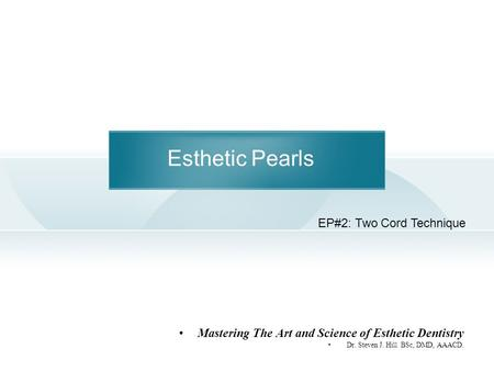 Esthetic Pearls Mastering The Art and Science of Esthetic Dentistry Dr. Steven J. Hill BSc, DMD, AAACD. EP#2: Two Cord Technique.