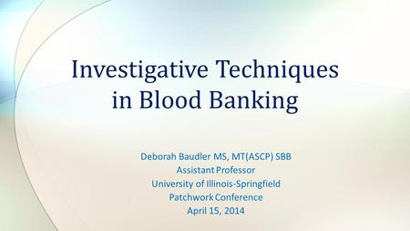 Deborah Baudler MS, MT(ASCP) SBB Assistant Professor University of Illinois-Springfield Patchwork Conference April 15, 2014 Investigative Techniques in.