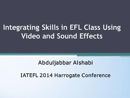 Integrating Skills in EFL Class Using Video and Sound Effects Abduljabbar Alshabi IATEFL 2014 Harrogate Conference Abduljabbar Alshabi IATEFL 2014 Harrogate.