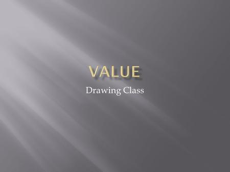 Drawing Class. Value What is value? Value is how light or dark an object is (or appears to be) Value is one of the Elements of Design.