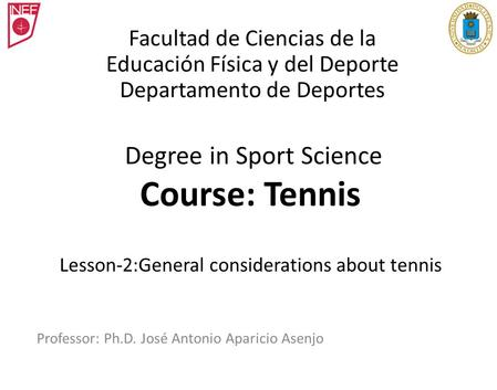 Degree in Sport Science Course: Tennis Lesson-2:General considerations about tennis Professor: Ph.D. José Antonio Aparicio Asenjo Facultad de Ciencias.