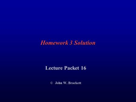 Homework 3 Solution Lecture Packet 16 © John W. Brackett.
