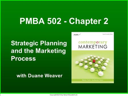 Copyright © 2010 by Nelson Education Ltd. PMBA 502 - Chapter 2 Strategic Planning and the Marketing Process with Duane Weaver.