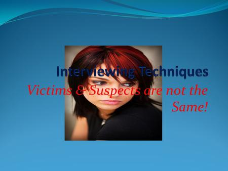Victims & Suspects are not the Same!. Victims Interview: Crucial Evidence The Investigation of a Sexual Assault is unlike any other type of Criminal Investigation.