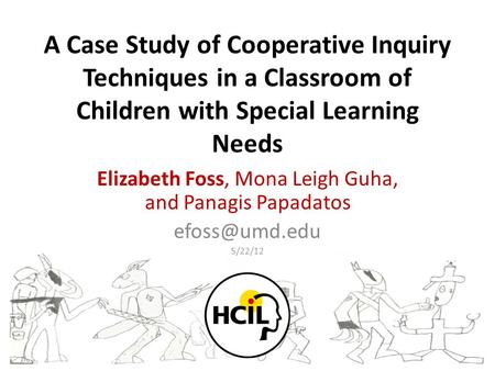 A Case Study of Cooperative Inquiry Techniques in a Classroom of Children with Special Learning Needs Elizabeth Foss, Mona Leigh Guha, and Panagis Papadatos.