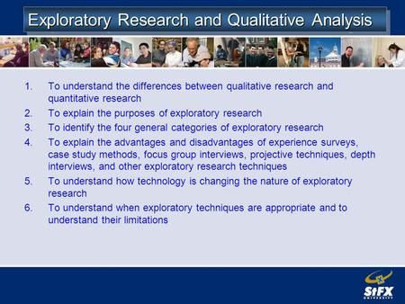 Exploratory Research and Qualitative Analysis 1.To understand the differences between qualitative research and quantitative research 2.To explain the purposes.