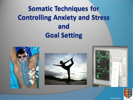 Mr Beaumont. Understand the four main techniques of controlling somatic anxiety Be able to perform some of the controlling techniques Consider the different.