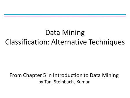 Data Mining Classification: Alternative Techniques From Chapter 5 in Introduction to Data Mining by Tan, Steinbach, Kumar.
