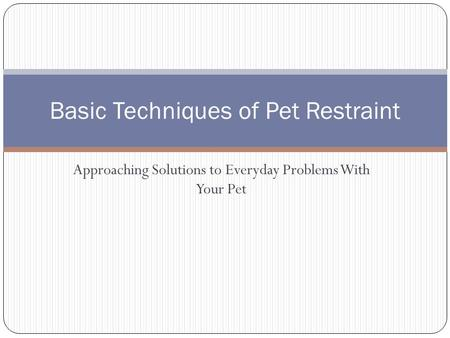 Approaching Solutions to Everyday Problems With Your Pet Basic Techniques of Pet Restraint.