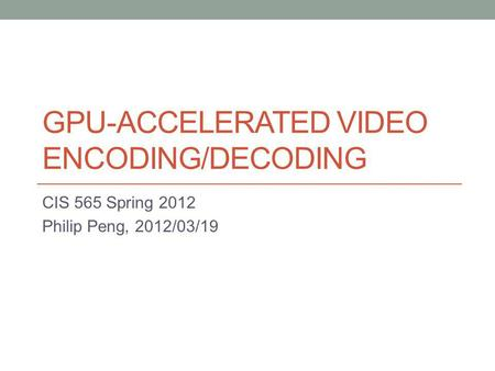 GPU-ACCELERATED VIDEO ENCODING/DECODING CIS 565 Spring 2012 Philip Peng, 2012/03/19.