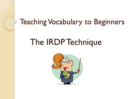Teaching Vocabulary to Beginners The IRDP Technique.