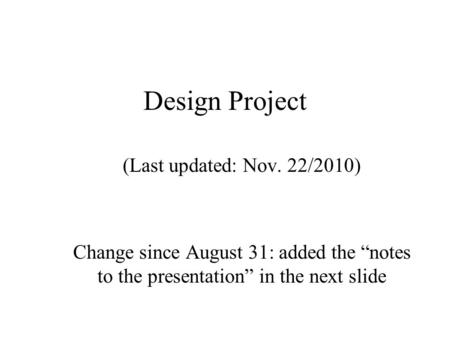 Design Project (Last updated: Nov. 22/2010) Change since August 31: added the notes to the presentation in the next slide.
