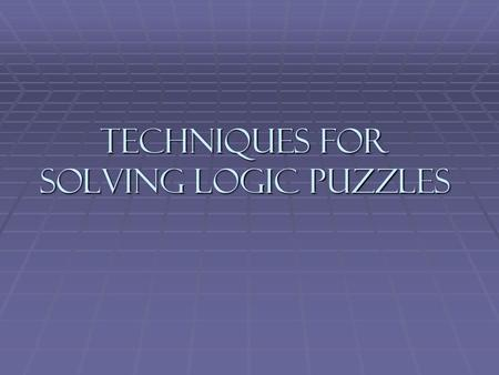Techniques for Solving Logic Puzzles. Logic Puzzles Logic puzzles operate using deductive logic. Logic puzzles operate using deductive logic. A well-designed.