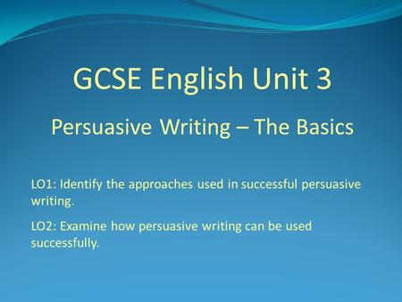 GCSE English Unit 3 Persuasive Writing – The Basics LO1: Identify the approaches used in successful persuasive writing. LO2: Examine how persuasive writing.