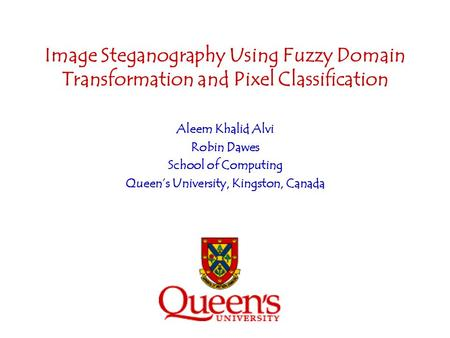 Image Steganography Using Fuzzy Domain Transformation and Pixel Classification Aleem Khalid Alvi Robin Dawes School of Computing Queens University, Kingston,
