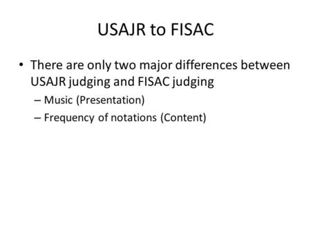 USAJR to FISAC There are only two major differences between USAJR judging and FISAC judging – Music (Presentation) – Frequency of notations (Content)
