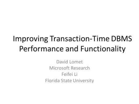 Improving Transaction-Time DBMS Performance and Functionality David Lomet Microsoft Research Feifei Li Florida State University.