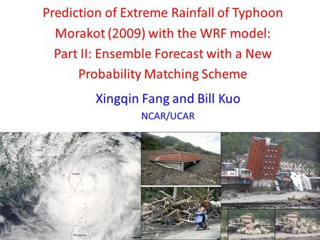 Prediction of Extreme Rainfall of Typhoon Morakot (2009) with the WRF model: Part II: Ensemble Forecast with a New Probability Matching Scheme Xingqin.