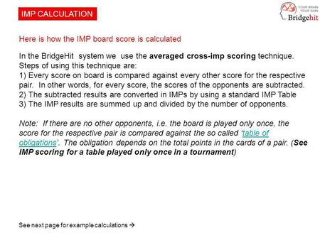IMP CALCULATION Here is how the IMP board score is calculated In the BridgeHit system we use the averaged cross-imp scoring technique. Steps of using this.