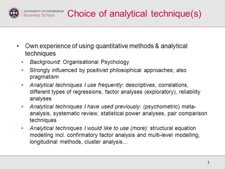 1 Choice of analytical technique(s) Own experience of using quantitative methods & analytical techniques Background: Organisational Psychology Strongly.