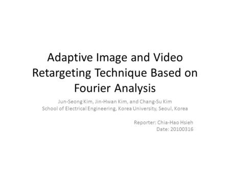 Adaptive Image and Video Retargeting Technique Based on Fourier Analysis Jun-Seong Kim, Jin-Hwan Kim, and Chang-Su Kim School of Electrical Engineering,