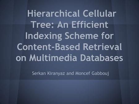 Hierarchical Cellular Tree: An Efficient Indexing Scheme for Content-Based Retrieval on Multimedia Databases Serkan Kiranyaz and Moncef Gabbouj.