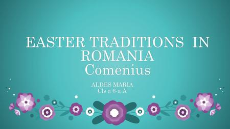 EASTER TRADITIONS IN ROMANIA Comenius ALDES MARIAALDES MARIA Cls a 6-a ACls a 6-a A.