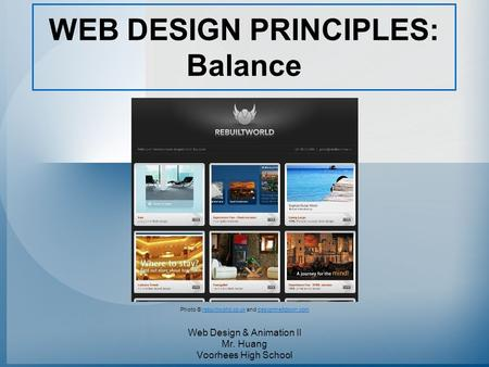 WEB DESIGN PRINCIPLES: Balance Web Design & Animation II Mr. Huang Voorhees High School Photo © rebuiltworld.co.uk and designmeltdown.comrebuiltworld.co.ukdesignmeltdown.com.