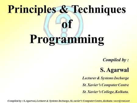 Compiled by : S.Agarwal, Lecturer & Systems Incharge, St. xavier's Computer Centre, Kolkata : Principles & Techniques of Programming Compiled.