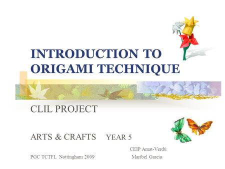INTRODUCTION TO ORIGAMI TECHNIQUE CLIL PROJECT ARTS & CRAFTS YEAR 5 CEIP Amat-Verdú PGC TCTFL Nottingham 2009 Maribel Garcia.