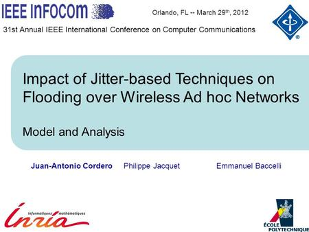 Juan-Antonio CorderoPhilippe JacquetEmmanuel Baccelli Orlando, FL -- March 29 th, 2012 Impact of Jitter-based Techniques on Flooding over Wireless Ad hoc.
