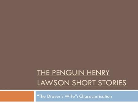 THE PENGUIN HENRY LAWSON SHORT STORIES The Drovers Wife: Characterisation.