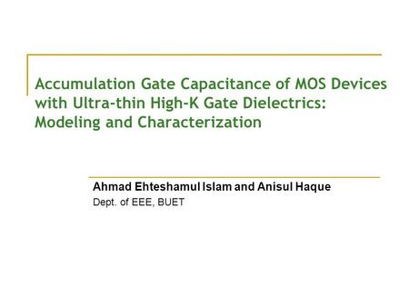 Accumulation Gate Capacitance of MOS Devices with Ultra-thin High-K Gate Dielectrics: Modeling and Characterization Ahmad Ehteshamul Islam and Anisul Haque.